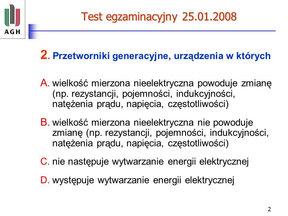 2 Test egzaminacyjny 25.01.2008 2. Przetworniki generacyjne, urządzenia w których A. wielkość mierzona nieelektryczna powoduje zmianę (np. rezystancji
