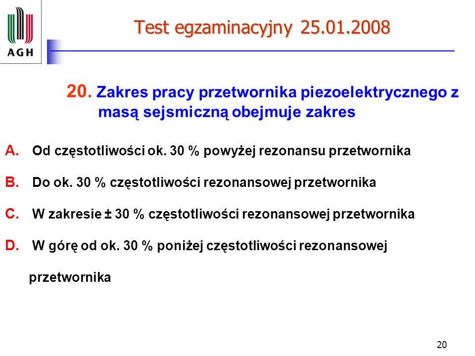 20 Test egzaminacyjny 25.01.2008 20. Zakres pracy przetwornika piezoelektrycznego z masą sejsmiczną obejmuje zakres A. Od częstotliwości ok. 30 % powy