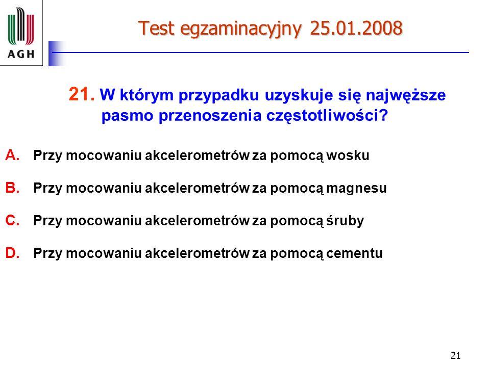 21 Test egzaminacyjny 25.01.2008 21. W którym przypadku uzyskuje się najwęższe pasmo przenoszenia częstotliwości? A. Przy mocowaniu akcelerometrów za