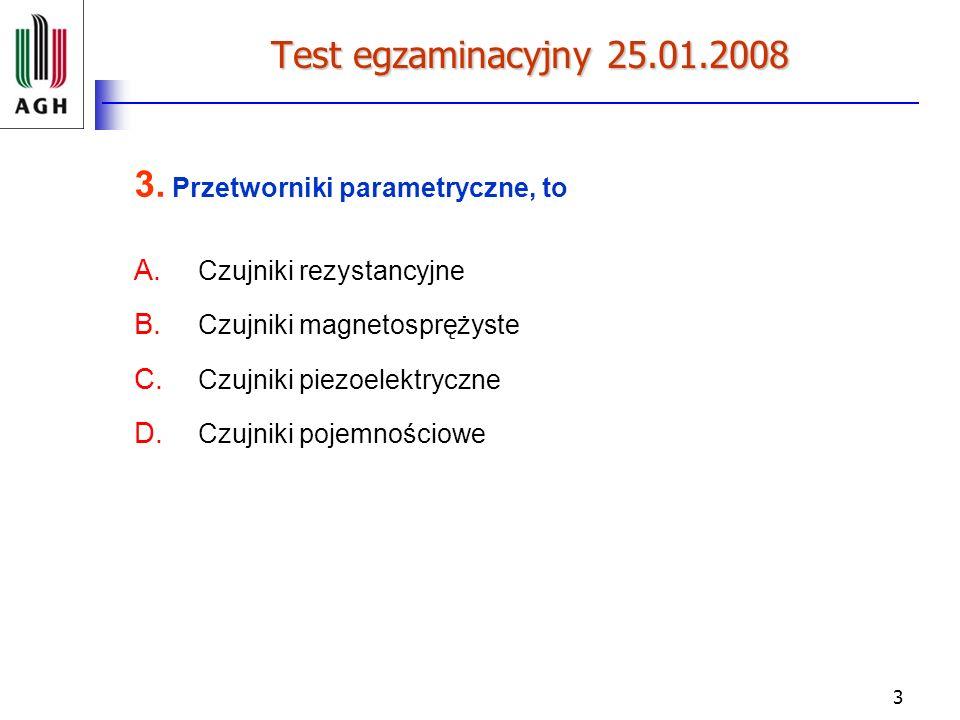 3 Test egzaminacyjny 25.01.2008 3. Przetworniki parametryczne, to A. Czujniki rezystancyjne B. Czujniki magnetosprężyste C. Czujniki piezoelektryczne