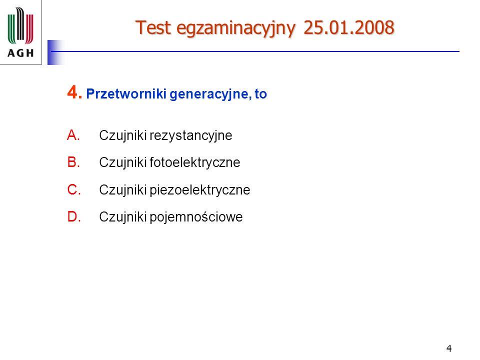 4 Test egzaminacyjny 25.01.2008 4. Przetworniki generacyjne, to A. Czujniki rezystancyjne B. Czujniki fotoelektryczne C. Czujniki piezoelektryczne D.
