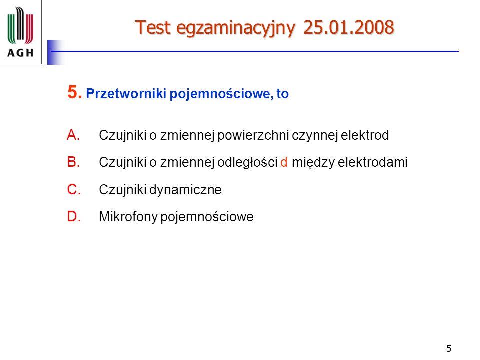 5 Test egzaminacyjny 25.01.2008 5. Przetworniki pojemnościowe, to A. Czujniki o zmiennej powierzchni czynnej elektrod B. Czujniki o zmiennej odległośc