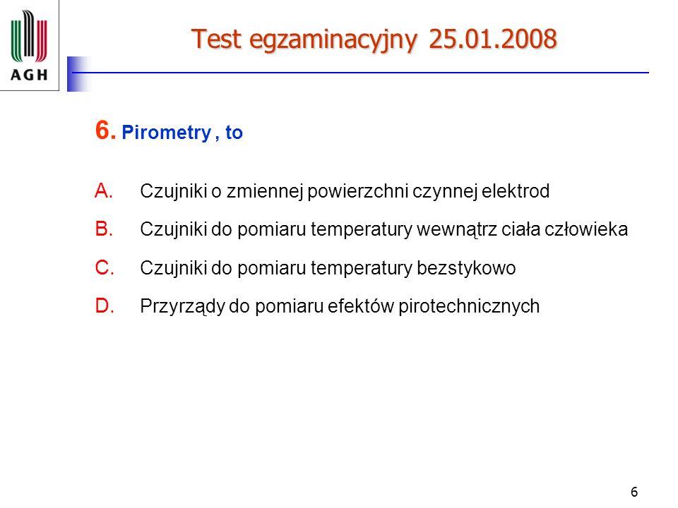 6 Test egzaminacyjny 25.01.2008 6. Pirometry, to A. Czujniki o zmiennej powierzchni czynnej elektrod B. Czujniki do pomiaru temperatury wewnątrz ciała