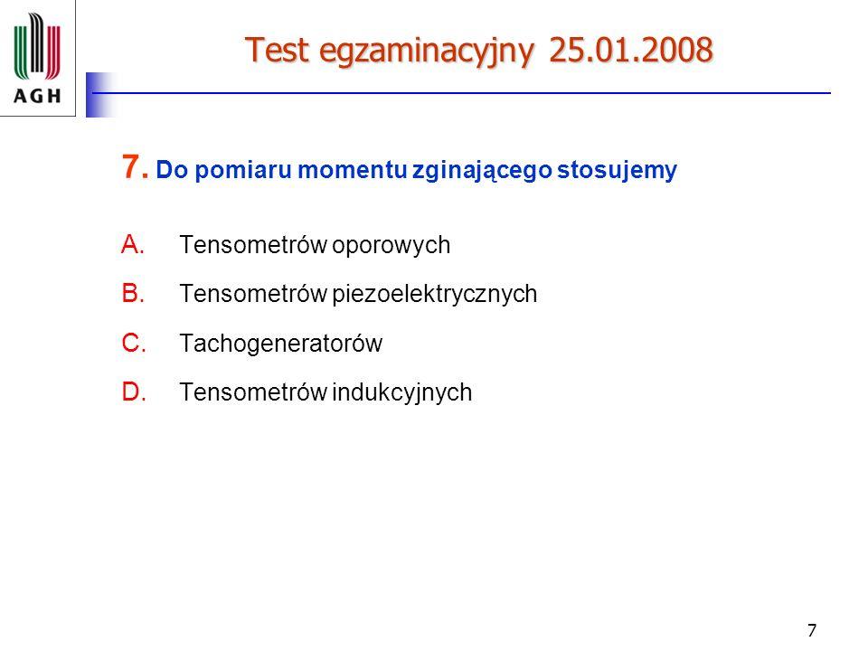 7 Test egzaminacyjny 25.01.2008 7. Do pomiaru momentu zginającego stosujemy A. Tensometrów oporowych B. Tensometrów piezoelektrycznych C. Tachogenerat