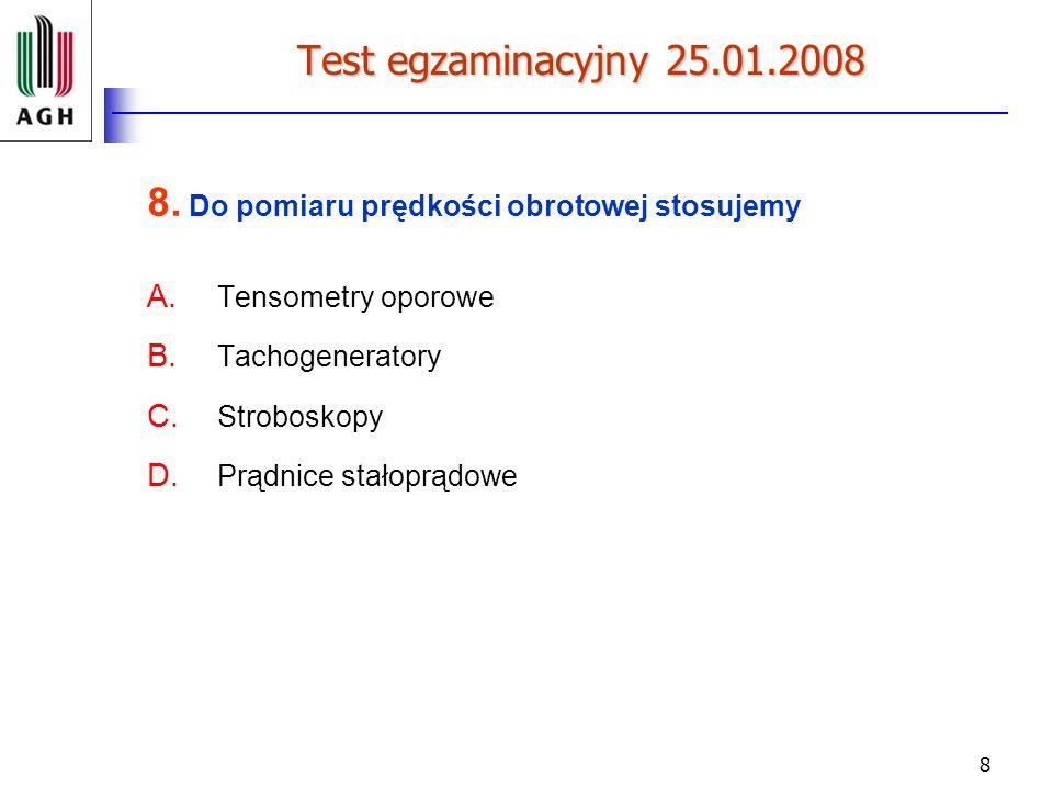 8 Test egzaminacyjny 25.01.2008 8. Do pomiaru prędkości obrotowej stosujemy A. Tensometry oporowe B. Tachogeneratory C. Stroboskopy D. Prądnice stałop