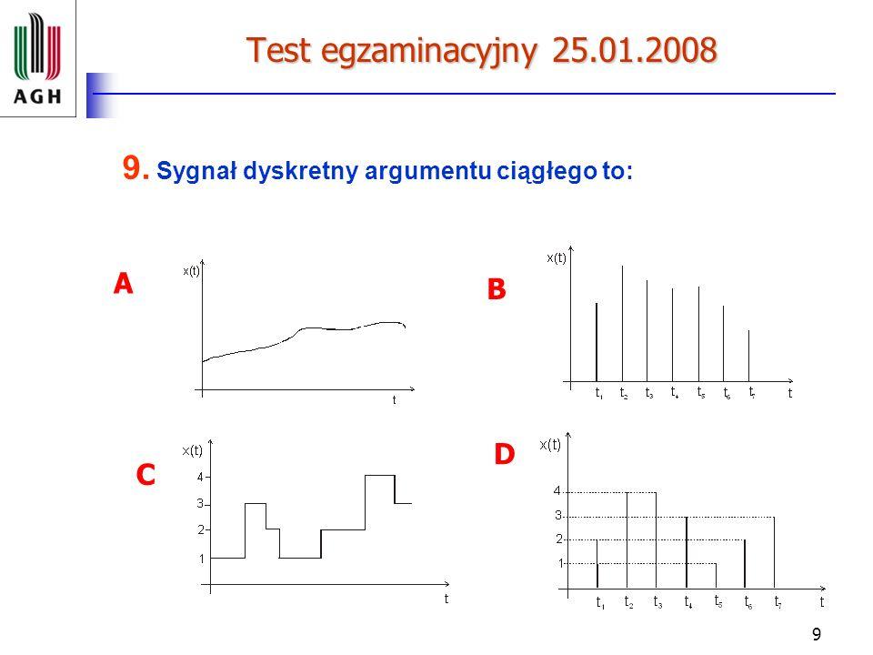 9 Test egzaminacyjny 25.01.2008 9. Sygnał dyskretny argumentu ciągłego to: A B C D