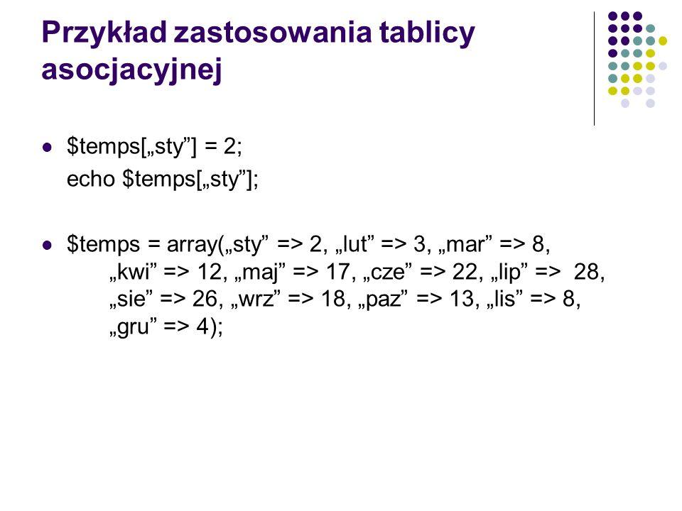 Przykład zastosowania tablicy asocjacyjnej $temps[sty] = 2; echo $temps[sty]; $temps = array(sty => 2, lut => 3, mar => 8, kwi => 12, maj => 17, cze =