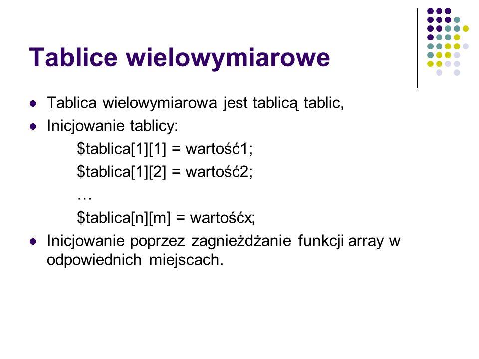 Tablice wielowymiarowe Tablica wielowymiarowa jest tablicą tablic, Inicjowanie tablicy: $tablica[1][1] = wartość1; $tablica[1][2] = wartość2; … $tabli
