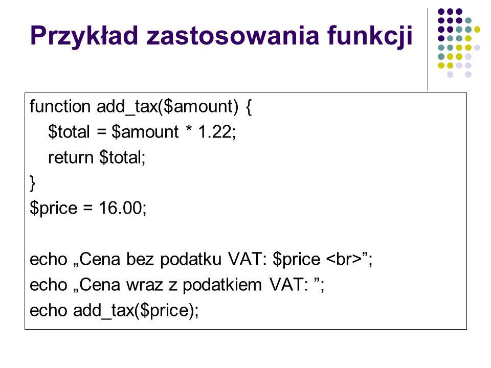 Przykład zastosowania funkcji function add_tax($amount) { $total = $amount * 1.22; return $total; } $price = 16.00; echo Cena bez podatku VAT: $price