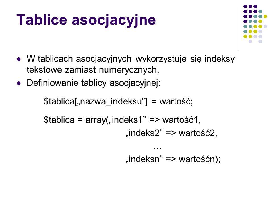 Tablice asocjacyjne W tablicach asocjacyjnych wykorzystuje się indeksy tekstowe zamiast numerycznych, Definiowanie tablicy asocjacyjnej: $tablica[nazw