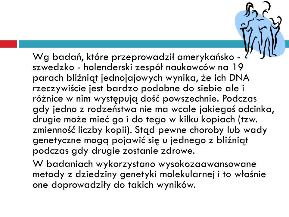 Wg badań, które przeprowadził amerykańsko - szwedzko - holenderski zespół naukowców na 19 parach bliźniąt jednojajowych wynika, że ich DNA rzeczywiści