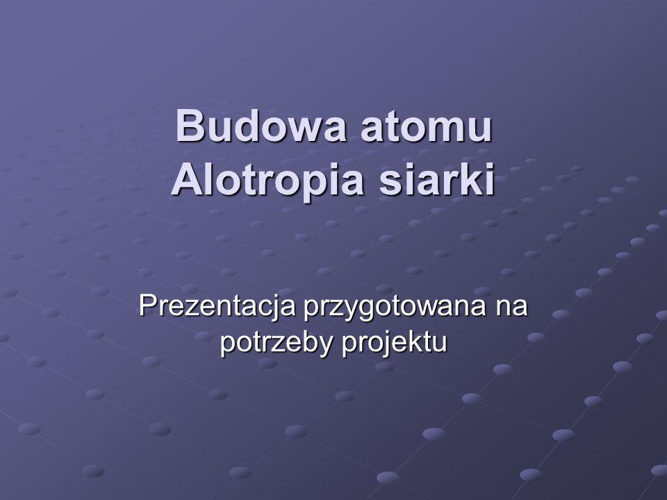 Budowa atomu Alotropia siarki Prezentacja przygotowana na potrzeby projektu