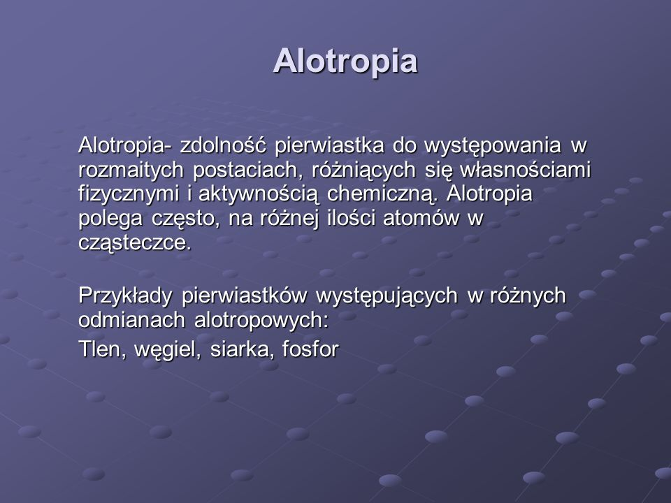 Alotropia Alotropia- zdolność pierwiastka do występowania w rozmaitych postaciach, różniących się własnościami fizycznymi i aktywnością chemiczną. Alo