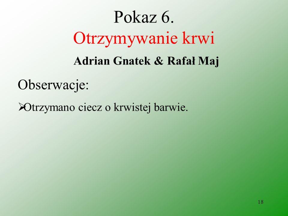 17 Pokaz 6. Otrzymywanie krwi Adrian Gnatek & Rafał Maj Odczynniki: rodanek amonu chlorek żelaza (III)