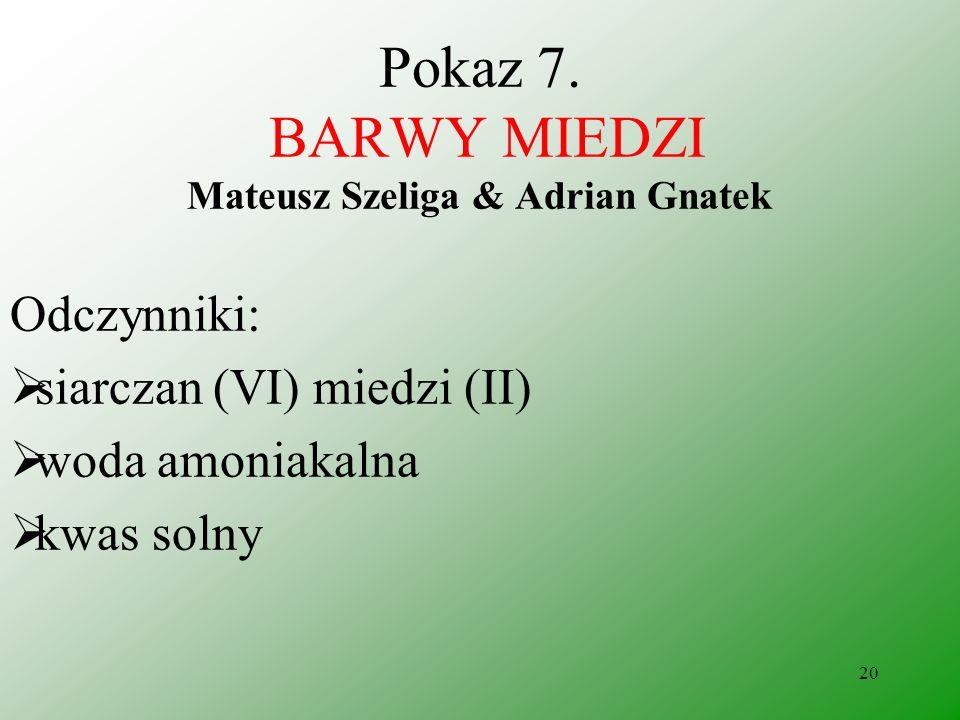 19 Pokaz 6. Otrzymywanie krwi Adrian Gnatek & Rafał Maj Wnioski: W reakcji utworzył się barwny związek kompleksowy {jon heksarodanożelazianowy (III) }