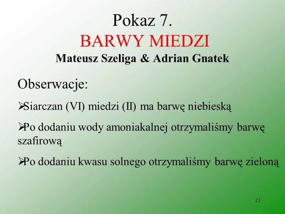 20 Pokaz 7. BARWY MIEDZI Mateusz Szeliga & Adrian Gnatek Odczynniki: siarczan (VI) miedzi (II) woda amoniakalna kwas solny