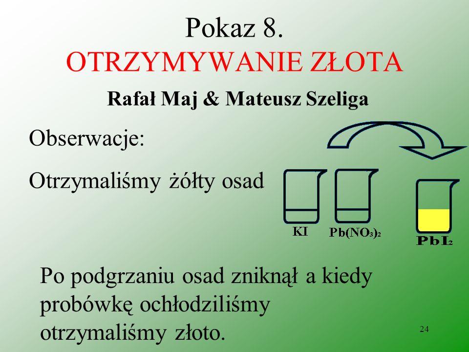 23 Pokaz 8. OTRZYMYWANIE ZŁOTA Rafał Maj & Mateusz Szeliga Odczynniki: azotan (V) ołowiu jodek potasu