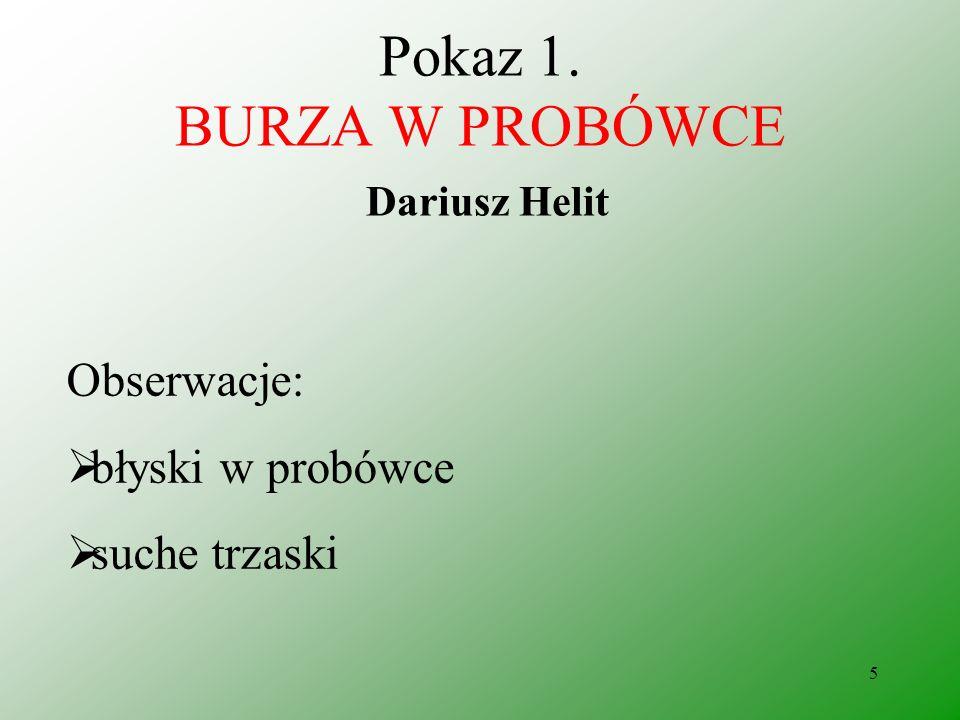 5 Pokaz 1. BURZA W PROBÓWCE Dariusz Helit Obserwacje: błyski w probówce suche trzaski