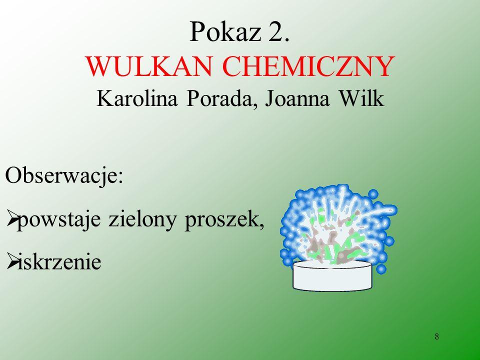 7 Pokaz 2. WULKAN CHEMICZNY Karolina Porada, Joanna Wilk Odczynniki: dichromian amonu (NH 4 ) 2 Cr 2 O 7 zapałki