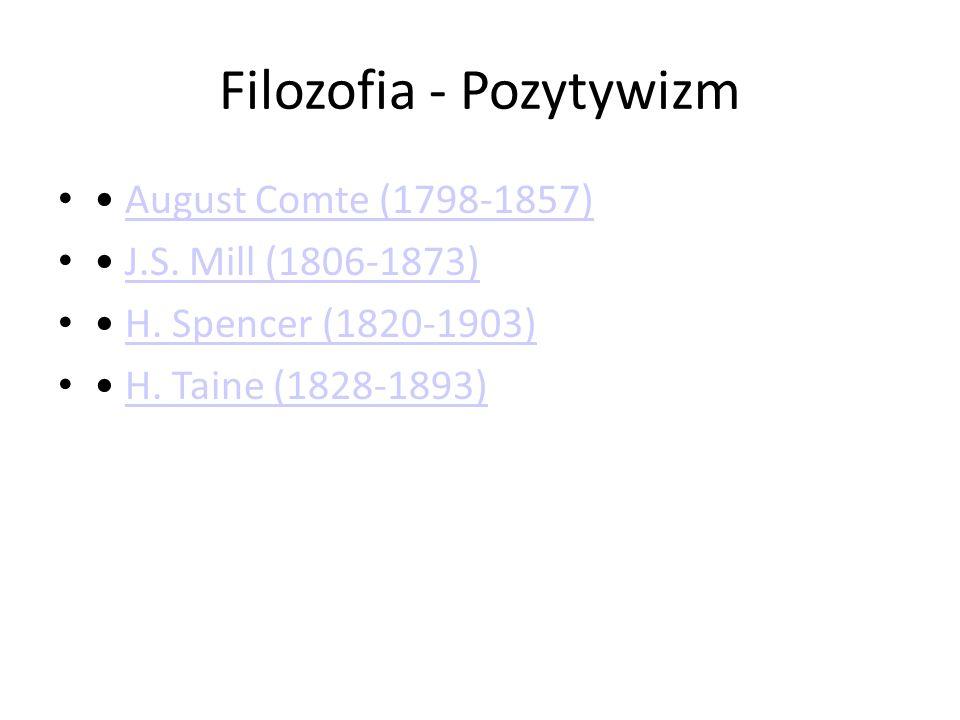 Filozofia - Pozytywizm August Comte (1798-1857) J.S. Mill (1806-1873) H. Spencer (1820-1903) H. Taine (1828-1893)