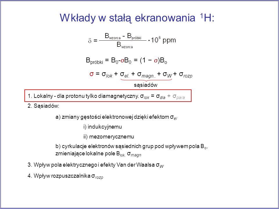 Wkłady w stałą ekranowania 1 H: 1. Lokalny - dla protonu tylko diamagnetyczny. σ lok = σ dia + σ para 2. Sąsiadów: a) zmiany gęstości elektronowej dzi