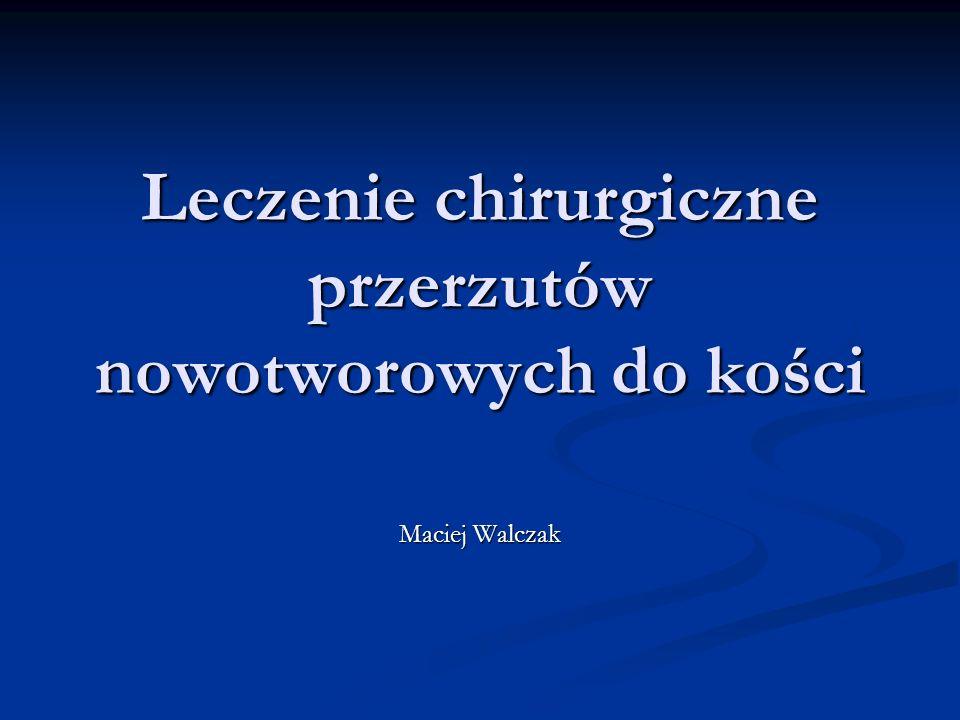 Leczenie chirurgiczne przerzutów nowotworowych do kości Maciej Walczak