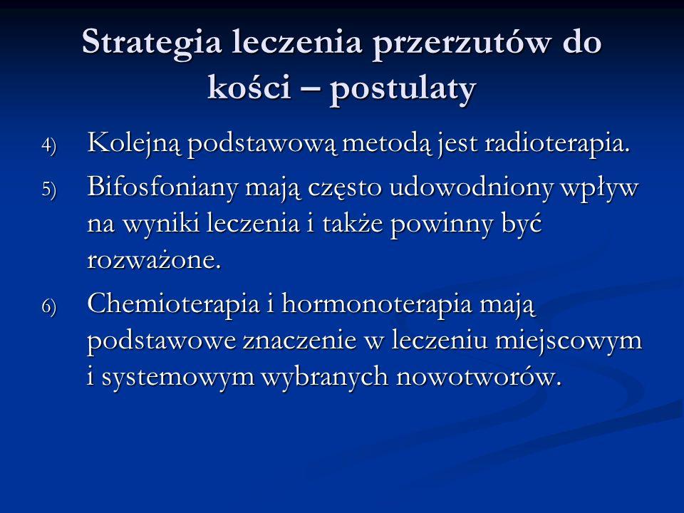 Strategia leczenia przerzutów do kości – postulaty 4) Kolejną podstawową metodą jest radioterapia. 5) Bifosfoniany mają często udowodniony wpływ na wy