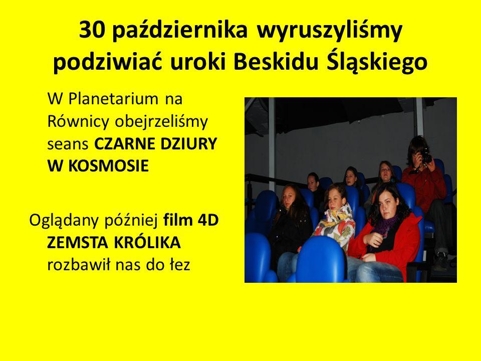 30 października wyruszyliśmy podziwiać uroki Beskidu Śląskiego W Planetarium na Równicy obejrzeliśmy seans CZARNE DZIURY W KOSMOSIE Oglądany później film 4D ZEMSTA KRÓLIKA rozbawił nas do łez