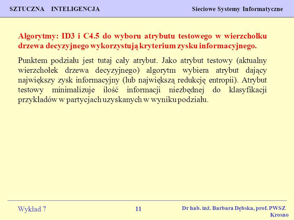 11 Wykład 7 SZTUCZNA INTELIGENCJA Sieciowe Systemy Informatyczne Dr hab. inż. Barbara Dębska, prof. PWSZ Krosno Algorytmy: ID3 i C4.5 do wyboru atrybu