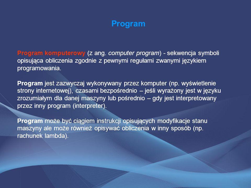 Program Program komputerowy (z ang. computer program) - sekwencja symboli opisująca obliczenia zgodnie z pewnymi regułami zwanymi językiem programowan
