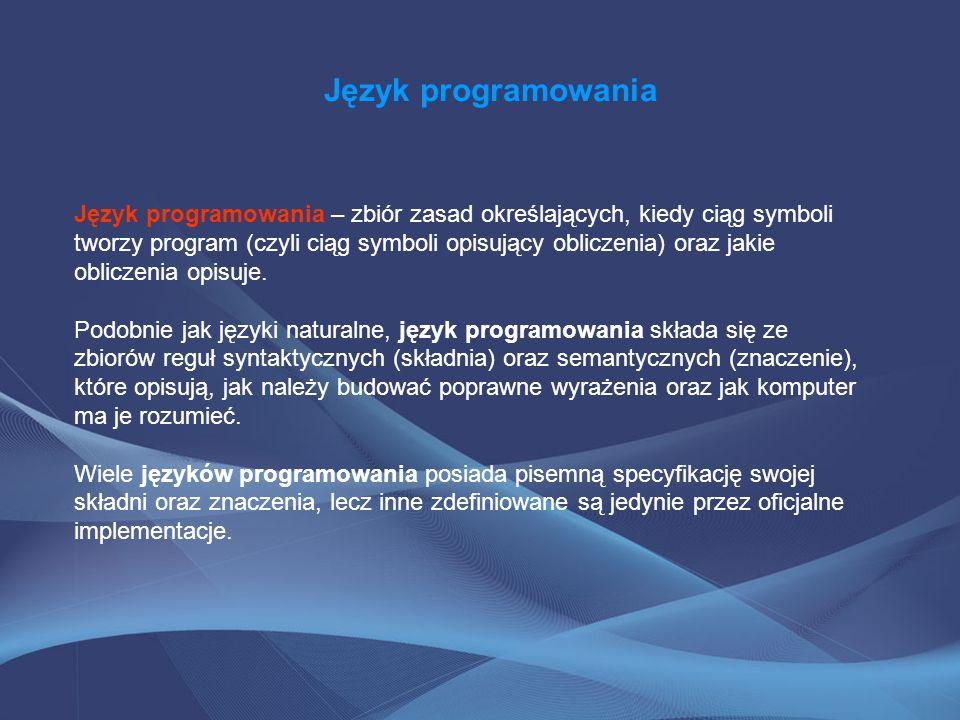 Język programowania Język programowania – zbiór zasad określających, kiedy ciąg symboli tworzy program (czyli ciąg symboli opisujący obliczenia) oraz