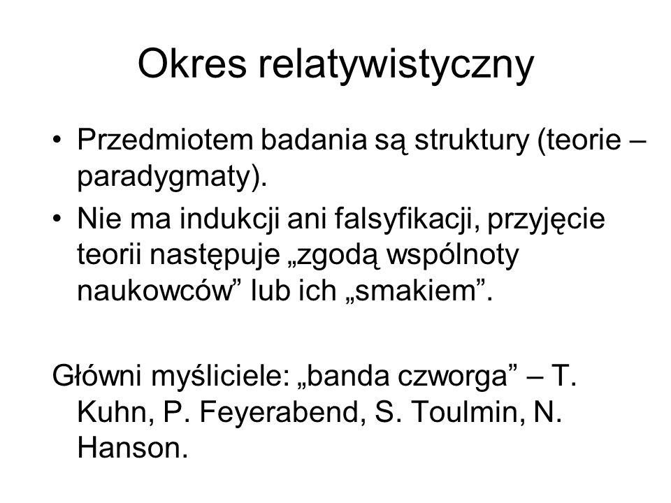 Okres relatywistyczny Przedmiotem badania są struktury (teorie – paradygmaty). Nie ma indukcji ani falsyfikacji, przyjęcie teorii następuje zgodą wspó