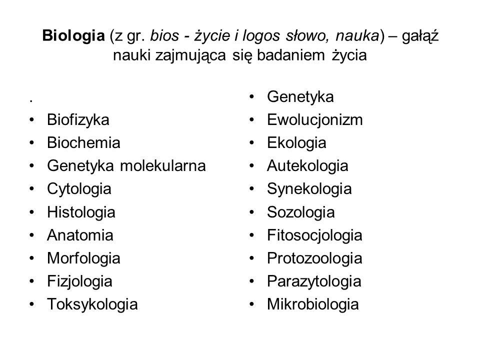 Biologia (z gr. bios - życie i logos słowo, nauka) – gałąź nauki zajmująca się badaniem życia. Biofizyka Biochemia Genetyka molekularna Cytologia Hist