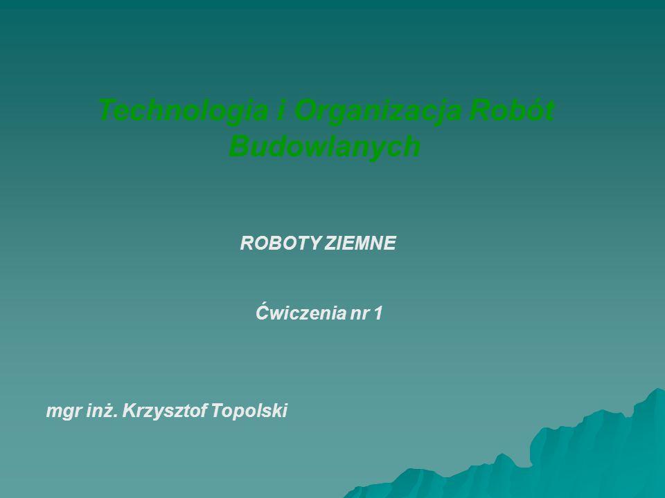 Technologia i Organizacja Robót Budowlanych mgr inż. Krzysztof Topolski Ćwiczenia nr 1 ROBOTY ZIEMNE
