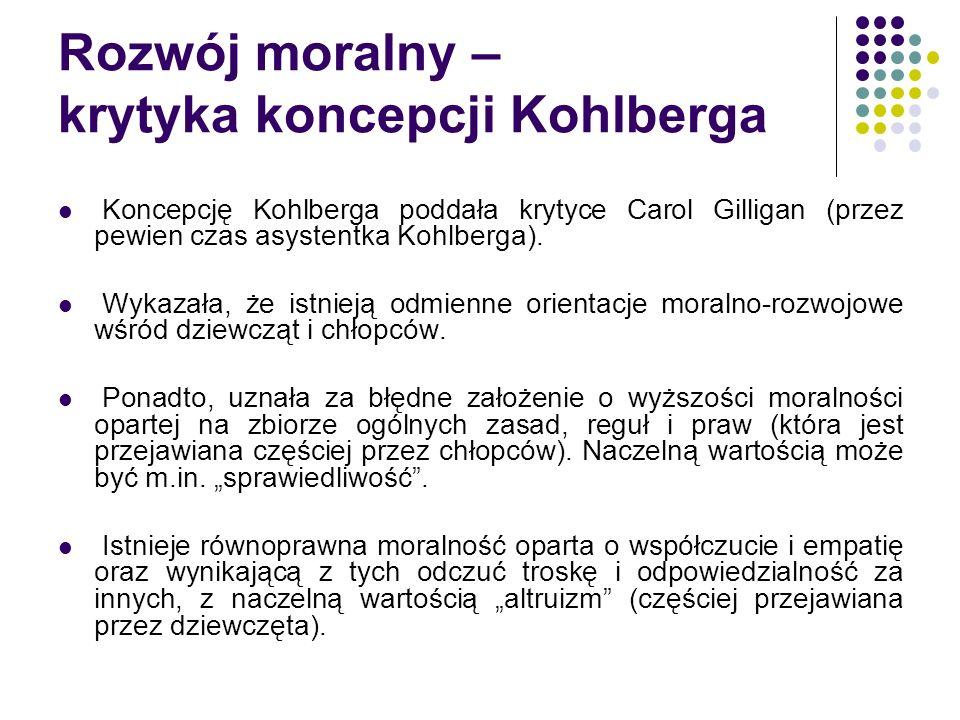 Rozwój moralny – krytyka koncepcji Kohlberga Koncepcję Kohlberga poddała krytyce Carol Gilligan (przez pewien czas asystentka Kohlberga). Wykazała, że