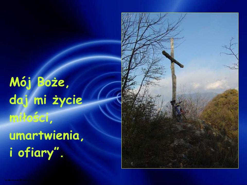 Mój Boże, daj mi życie miłości, umartwienia, i ofiary. holdemqueen@hotmail.com