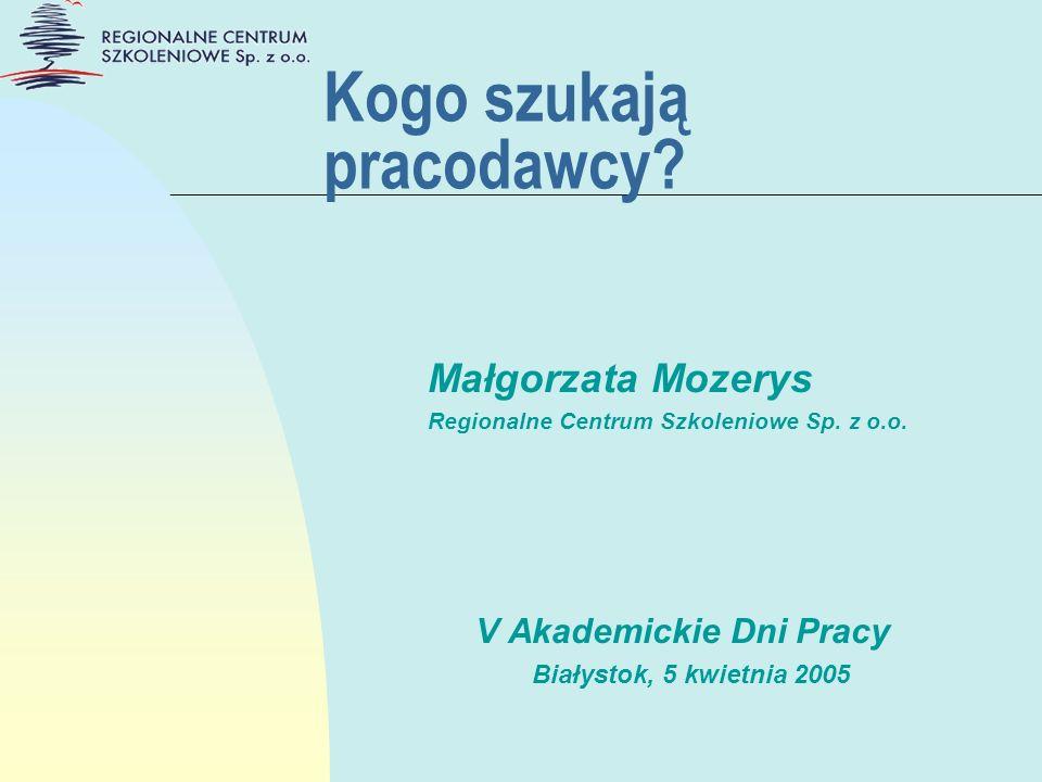 Kogo szukają pracodawcy? Małgorzata Mozerys Regionalne Centrum Szkoleniowe Sp. z o.o. V Akademickie Dni Pracy Białystok, 5 kwietnia 2005