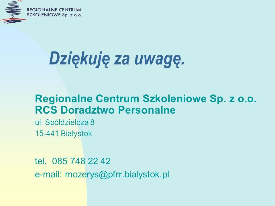 Dziękuję za uwagę. Regionalne Centrum Szkoleniowe Sp. z o.o. RCS Doradztwo Personalne ul. Spółdzielcza 8 15-441 Białystok tel. 085 748 22 42 e-mail: m