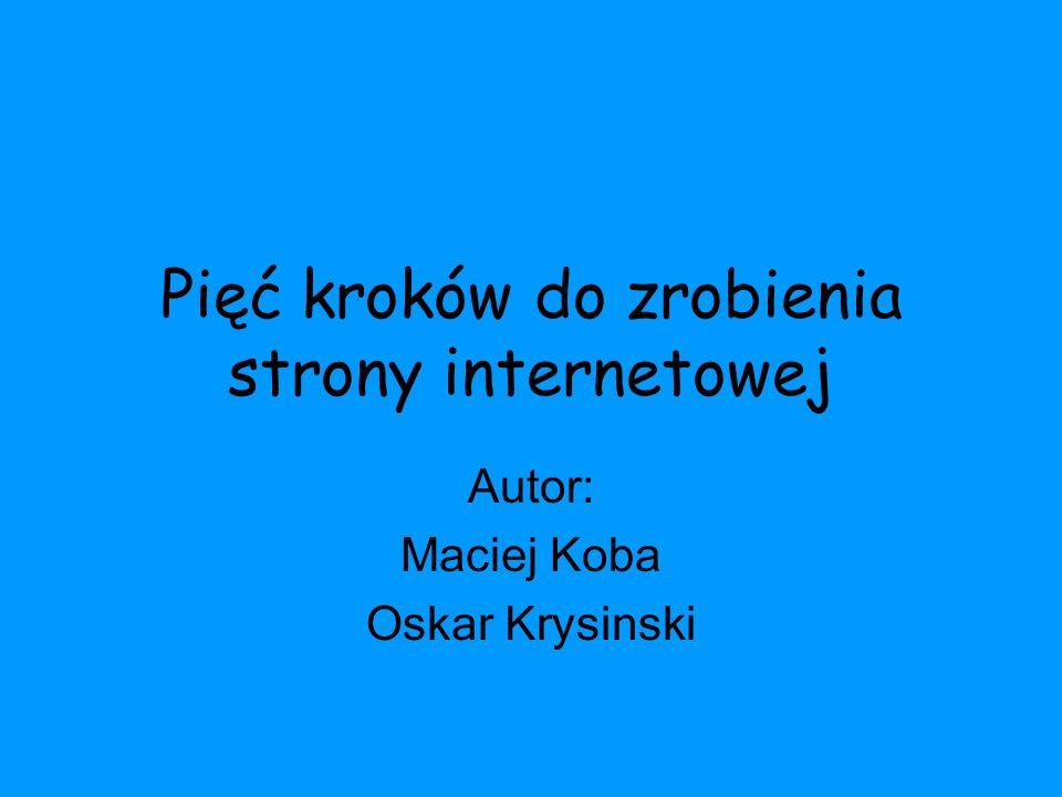 Pięć kroków do zrobienia strony internetowej Autor: Maciej Koba Oskar Krysinski