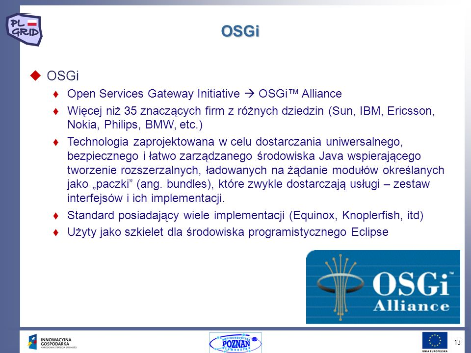 13 OSGi OSGi Open Services Gateway Initiative OSGi Alliance Więcej niż 35 znaczących firm z różnych dziedzin (Sun, IBM, Ericsson, Nokia, Philips, BMW, etc.) Technologia zaprojektowana w celu dostarczania uniwersalnego, bezpiecznego i łatwo zarządzanego środowiska Java wspierającego tworzenie rozszerzalnych, ładowanych na żądanie modułów określanych jako paczki (ang.