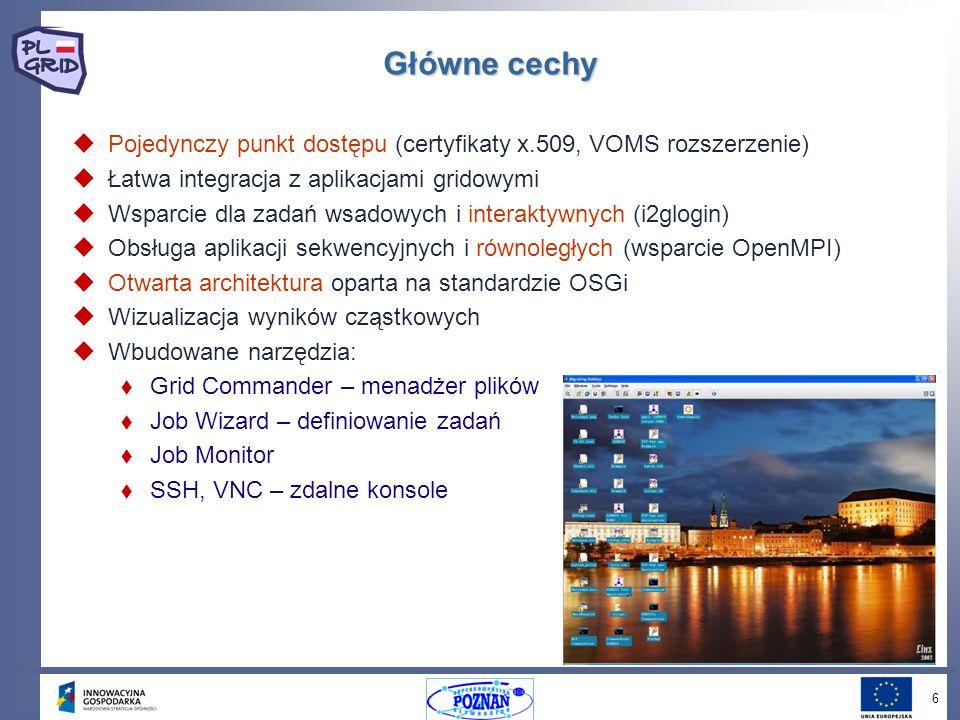 6 Główne cechy Pojedynczy punkt dostępu (certyfikaty x.509, VOMS rozszerzenie) Łatwa integracja z aplikacjami gridowymi Wsparcie dla zadań wsadowych i interaktywnych (i2glogin) Obsługa aplikacji sekwencyjnych i równoległych (wsparcie OpenMPI) Otwarta architektura oparta na standardzie OSGi Wizualizacja wyników cząstkowych Wbudowane narzędzia: Grid Commander – menadżer plików Job Wizard – definiowanie zadań Job Monitor SSH, VNC – zdalne konsole