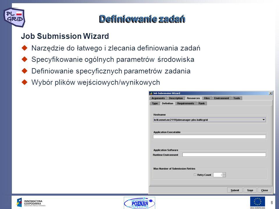 8 Job Submission Wizard Narzędzie do łatwego i zlecania definiowania zadań Specyfikowanie ogólnych parametrów środowiska Definiowanie specyficznych parametrów zadania Wybór plików wejściowych/wynikowych Definiowanie zadań