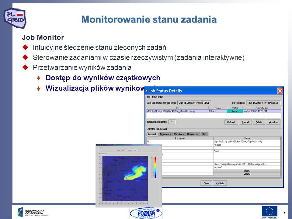 9 Monitorowanie stanu zadania Job Monitor Intuicyjne śledzenie stanu zleconych zadań Sterowanie zadaniami w czasie rzeczywistym (zadania interaktywne) Przetwarzanie wyników zadania Dostęp do wyników cząstkowych Wizualizacja plików wynikowych