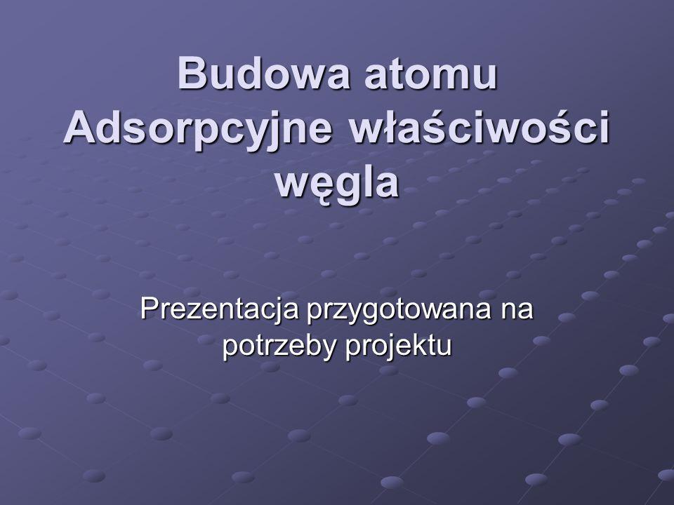 Budowa atomu Adsorpcyjne właściwości węgla Prezentacja przygotowana na potrzeby projektu