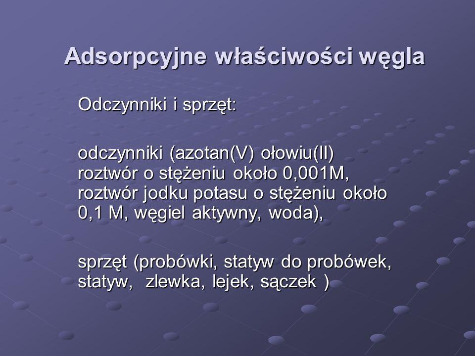 Adsorpcyjne właściwości węgla Odczynniki i sprzęt: odczynniki (azotan(V) ołowiu(II) roztwór o stężeniu około 0,001M, roztwór jodku potasu o stężeniu o