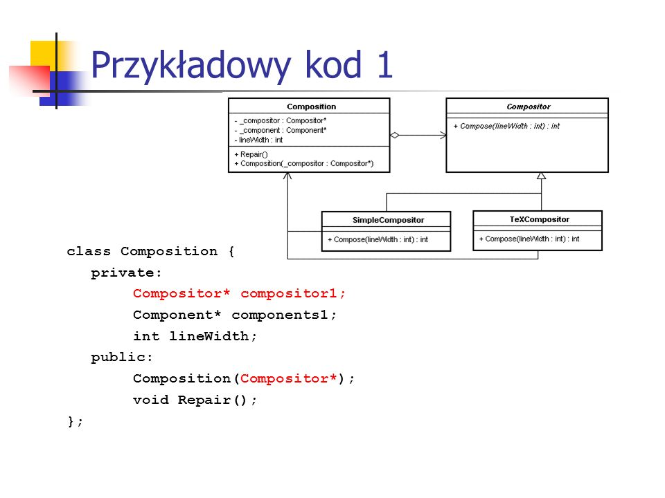 Przykładowy kod 1 class Composition { private: Compositor* compositor1; Component* components1; int lineWidth; public: Composition(Compositor*); void Repair(); };