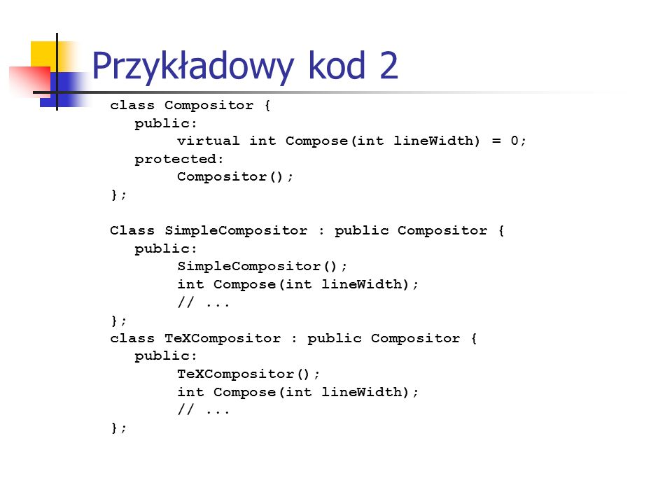 Przykładowy kod 2 class Compositor { public: virtual int Compose(int lineWidth) = 0; protected: Compositor(); }; Class SimpleCompositor : public Compositor { public: SimpleCompositor(); int Compose(int lineWidth); //...