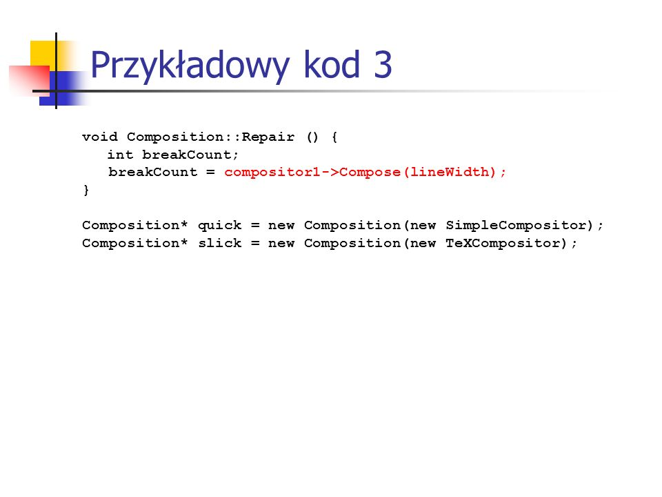 Przykładowy kod 3 void Composition::Repair () { int breakCount; breakCount = compositor1->Compose(lineWidth); } Composition* quick = new Composition(new SimpleCompositor); Composition* slick = new Composition(new TeXCompositor);