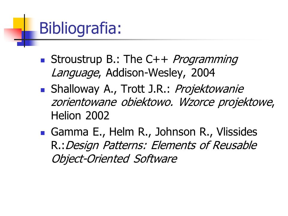 Bibliografia: Stroustrup B.: The C++ Programming Language, Addison-Wesley, 2004 Shalloway A., Trott J.R.: Projektowanie zorientowane obiektowo.