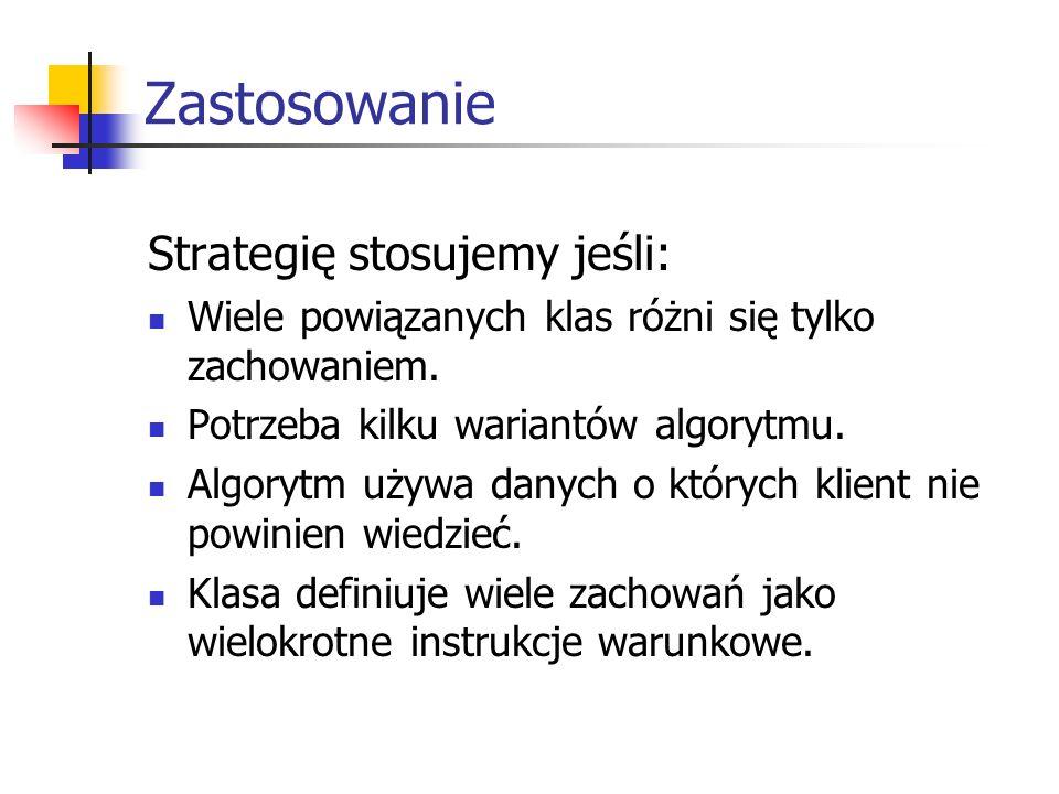 Zastosowanie Strategię stosujemy jeśli: Wiele powiązanych klas różni się tylko zachowaniem.